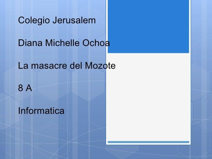 Colegio JerusalemDiana Michelle OchoaLa Masacre del Mozote8 AInformaticaColegio JerusalemDiana Michelle OchoaLa masacre de...