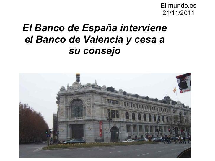 El mundo.es 21/11/2011  El Banco de España interviene el Banco de Valencia y cesa a su consejo