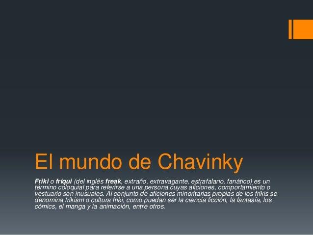 El mundo de Chavinky Friki o friqui (del inglés freak, extraño, extravagante, estrafalario, fanático) es un término coloqu...