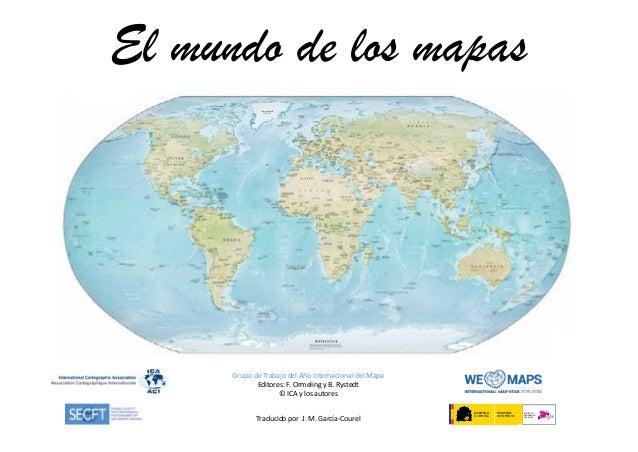El mundo de los mapas Grupo de Trabajo del Año Internacional del Mapa Editores: F. Ormeling y B. Rystedt © ICA y los autor...