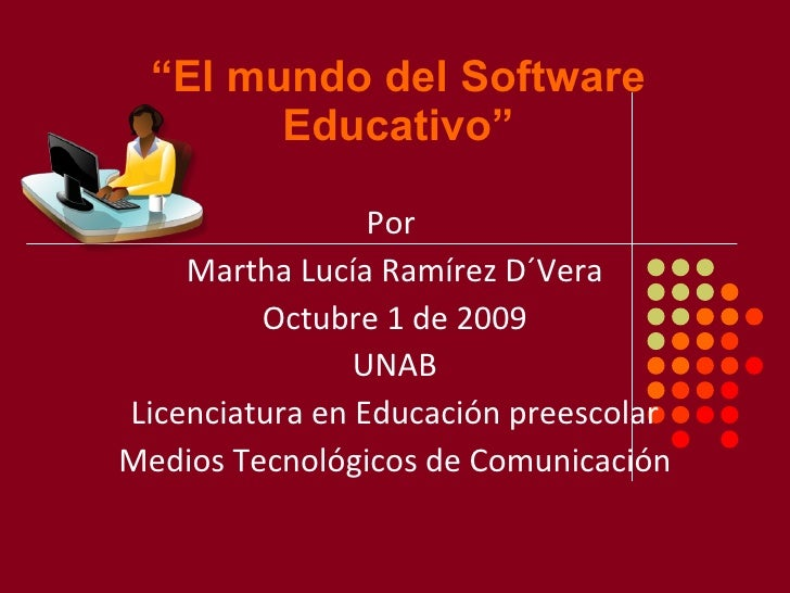 """"""" El mundo del Software Educativo"""" Por  Martha Lucía Ramírez D´Vera Octubre 1 de 2009 UNAB Licenciatura en Educación prees..."""