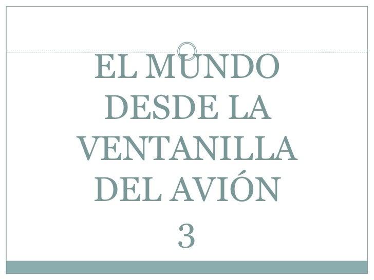 EL MUNDODESDE LA VENTANILLADEL AVIÓN3<br />