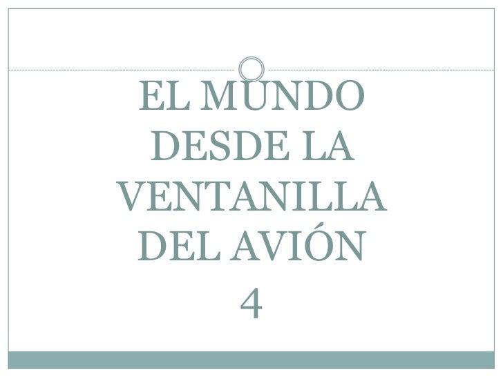 EL MUNDODESDE LA VENTANILLADEL AVIÓN4<br />