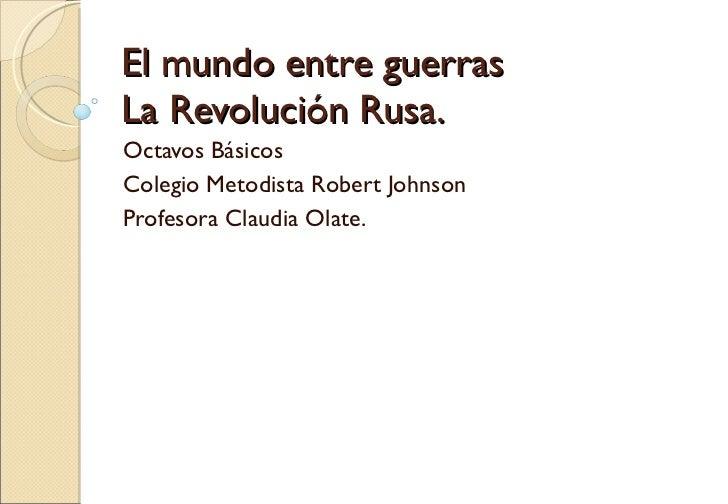 El mundo entre guerras La Revolución Rusa. Octavos Básicos Colegio Metodista Robert Johnson Profesora Claudia Olate.