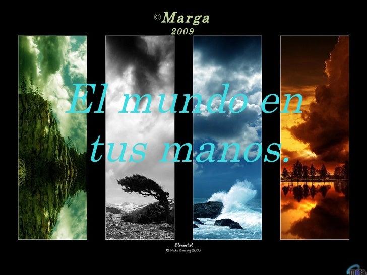 El mundo en tus manos. <ul><li>Marga </li></ul><ul><li>2009 </li></ul>