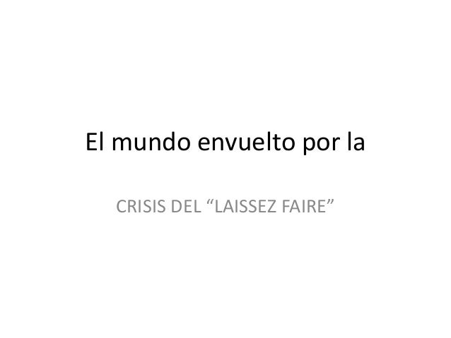 "El mundo envuelto por la  CRISIS DEL ""LAISSEZ FAIRE"""