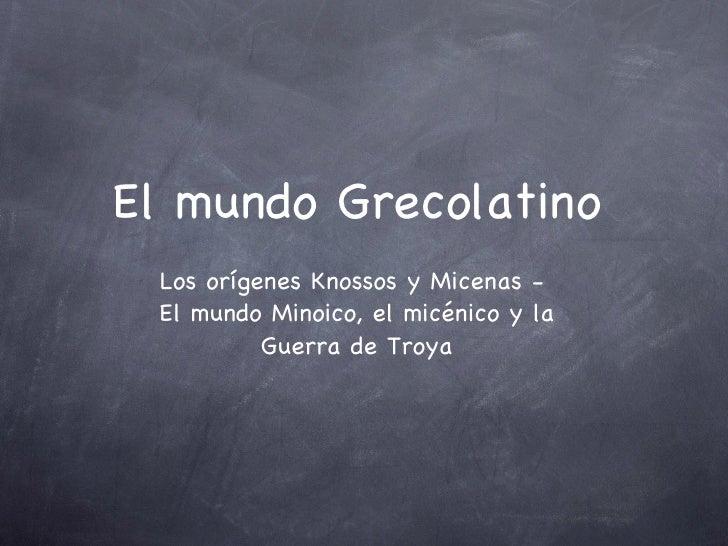 El mundo Grecolatino <ul><li>Los orígenes Knossos y Micenas -  </li></ul><ul><li>El mundo Minoico, el micénico y la Guerra...