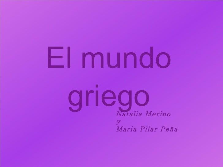 El mundo griego Natalia Merino  y  Maria Pilar Peña