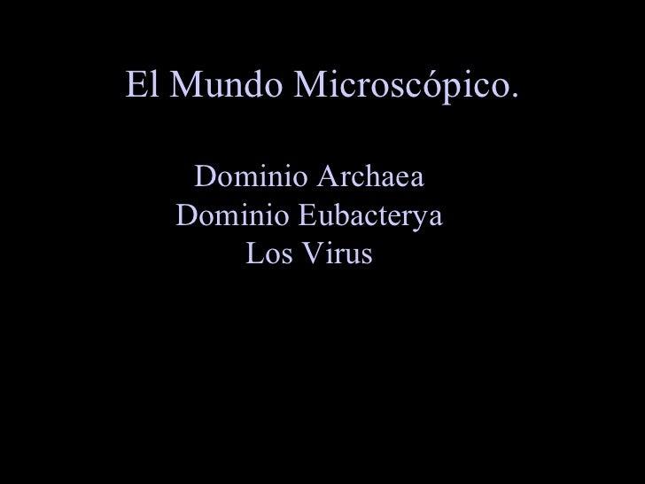 El Mundo Microscópico.     Dominio Archaea   Dominio Eubacterya       Los Virus