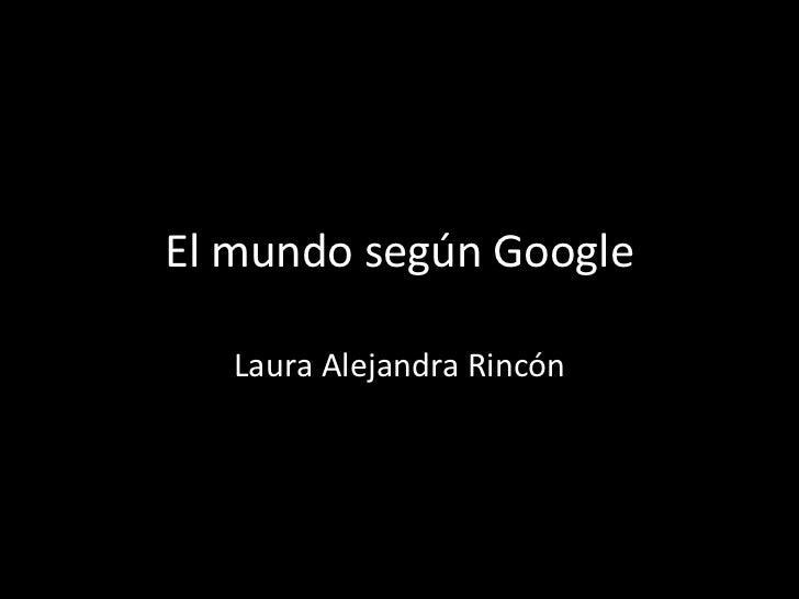 El mundo según Google   Laura Alejandra Rincón