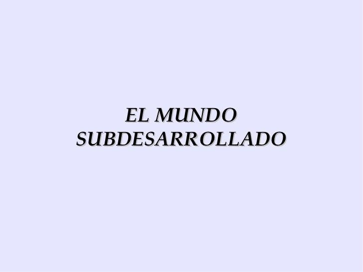 EL MUNDO SUBDESARROLLADO