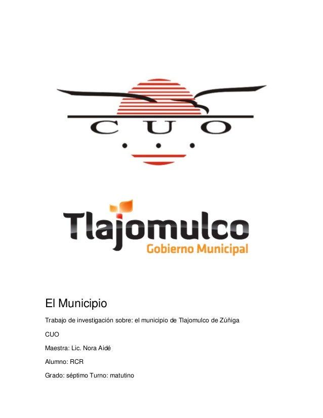 El Municipio Trabajo de investigación sobre: el municipio de Tlajomulco de Zúñiga CUO Maestra: Lic. Nora Aidé Alumno: RCR ...