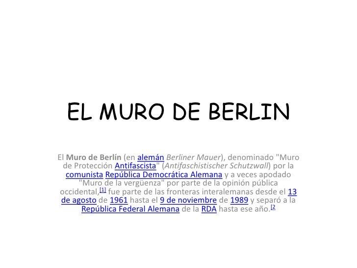 """EL MURO DE BERLIN<br />El Muro de Berlín (en alemánBerlinerMauer), denominado """"Muro de Protección Antifascista"""" ..."""