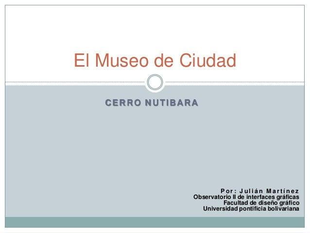El Museo de Ciudad   CERRO NUTIBARA                        Por: Julián Martínez                Observatorio II de interfac...