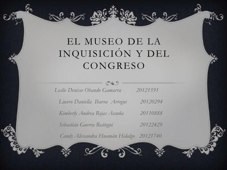 EL MUSEO DE LA INQUISICIÓN Y DEL     CONGRESOLeslie Denisse Obando Gamarra     20121591 Lucero Daniella Ibarra Arregui    ...