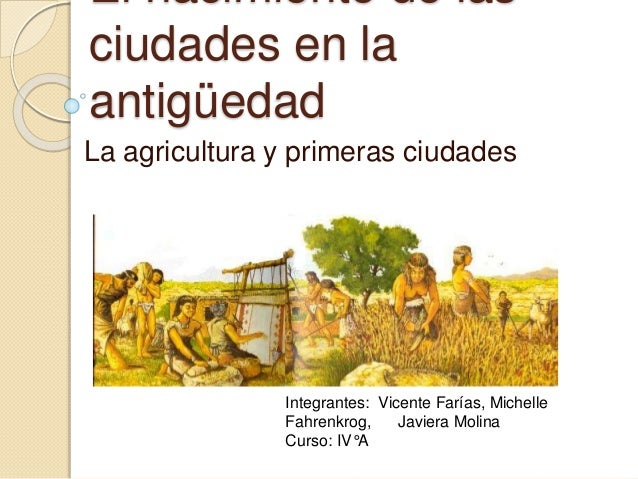 El nacimiento de las ciudades en la antigüedad La agricultura y primeras ciudades Integrantes: Vicente Farías, Michelle Fa...