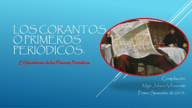 LOS CORANTOS O PRIMEROS PERIÓDICOS. Compilación: Mgtr Juliana Villamonte Primer Semestre de 2015- El Nacimiento de los Pri...