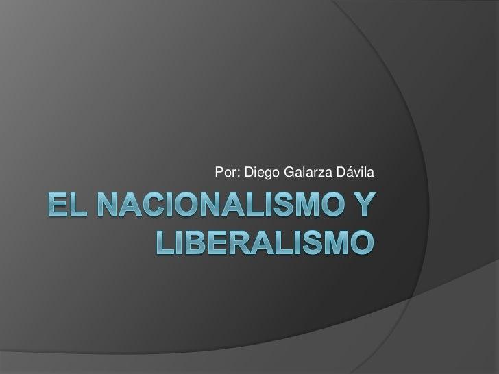 El nacionalismo y Liberalismo<br />Por: Diego Galarza Dávila<br />