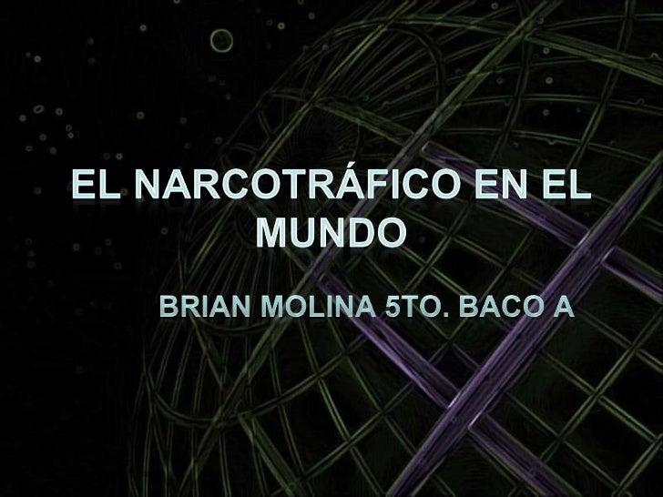El Narcotráfico en el Mundo<br />Brian Molina 5to. Baco A<br />