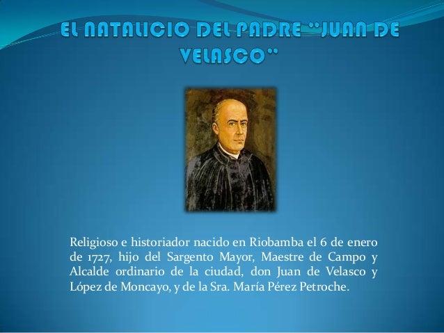 Religioso e historiador nacido en Riobamba el 6 de enero de 1727, hijo del Sargento Mayor, Maestre de Campo y Alcalde ordi...