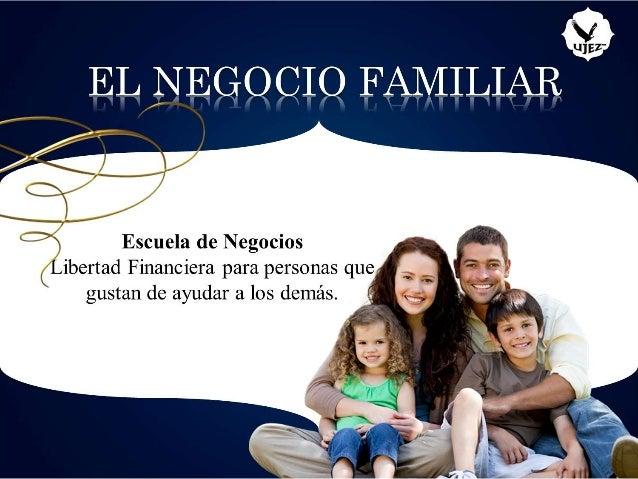 ü  EL NEGQCIQ FAMILIAR /   / ' {-7 €J' ' Escuela de Negocios  ibertad Financiera para personas que k gustan de ayudar a lo...