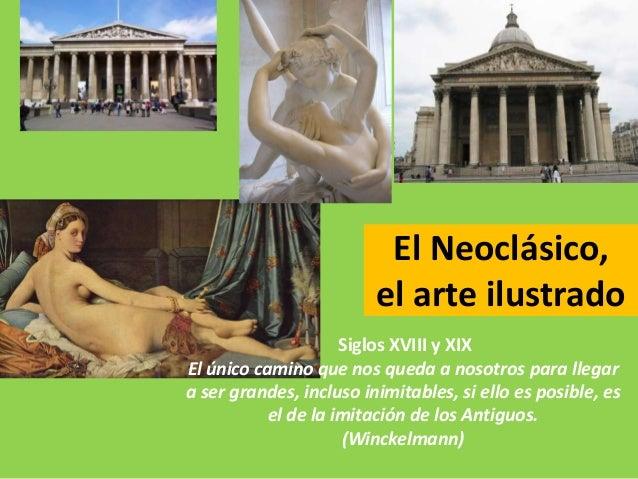 El Neoclásico,                         el arte ilustrado                     Siglos XVIII y XIXEl único camino que nos que...