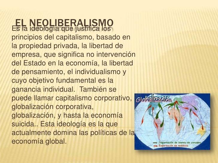 EL NEOLIBERALISMOEs la ideología que justifica losprincipios del capitalismo, basado enla propiedad privada, la libertad d...