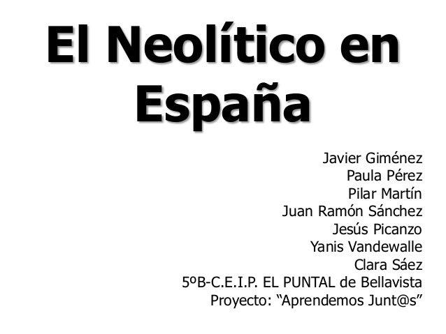 El Neolítico en España Javier Giménez Paula Pérez Pilar Martín Juan Ramón Sánchez Jesús Picanzo Yanis Vandewalle Clara Sáe...