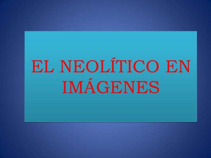 EL NEOLÍTICO EN   IMÁGENES