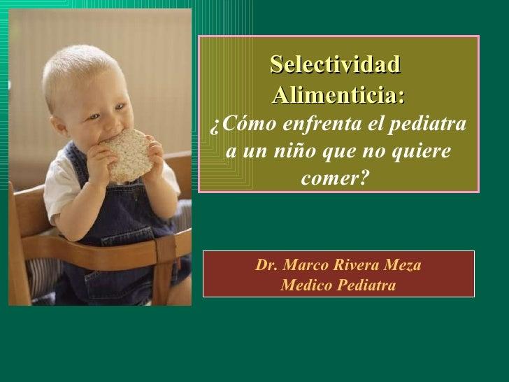 Selectividad  Alimenticia: ¿ Cómo enfrenta el pediatra a un niño que no quiere comer?  Dr. Marco Rivera Meza Medico Pediatra
