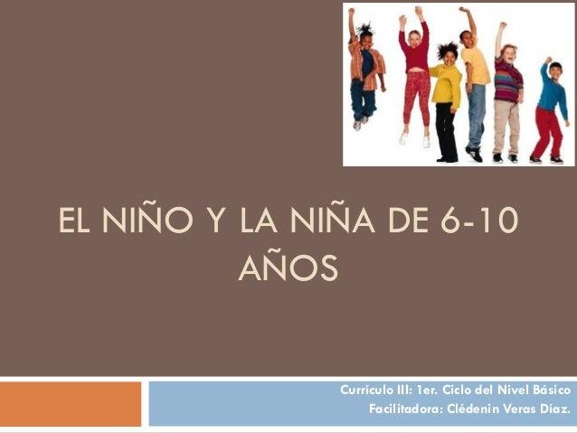 EL NIÑO Y LA NIÑA DE 6-10 AÑOS Currículo III: 1er. Ciclo del Nivel Básico Facilitadora: Clédenin Veras Díaz.