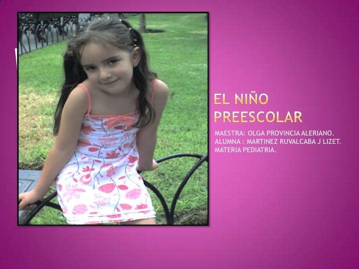 EL NIÑO PREESCOLAR<br />MAESTRA: OLGA PROVINCIA ALERIANO.<br />ALUMNA : MARTINEZ RUVALCABA J LIZET.<br />MATERIA PEDIATRIA...