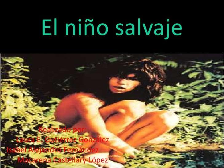El niño salvaje<br />Realizado por:<br />Laura E. Gutiérrez González<br />Isabel Alejandro Fernández<br />Macarena Castel...