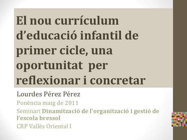 El nou currículumd'educació infantil deprimer cicle, unaoportunitat perreflexionar i concretarLourdes Pérez PérezPonència ...