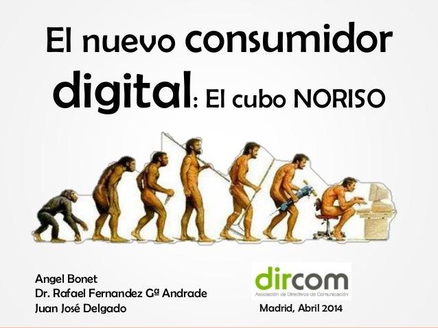 El nuevo consumidor digital: El cubo NORISO Angel Bonet Dr. Rafael Fernandez Gª Andrade Juan José Delgado Madrid, Abril 20...