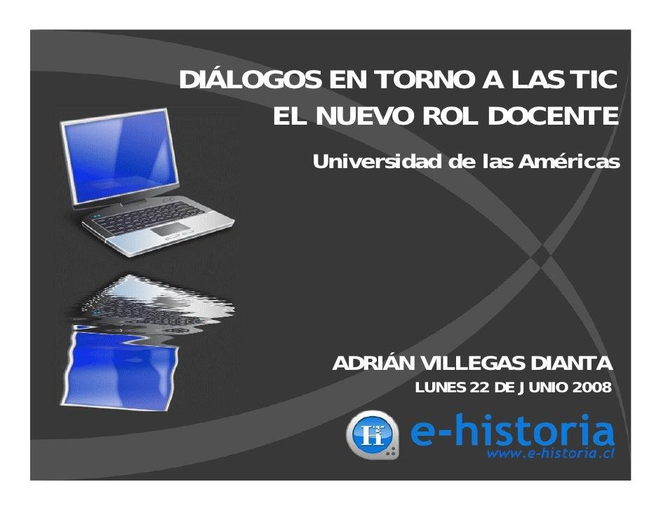 DIÁLOGOS EN TORNO A LAS TIC      EL NUEVO ROL DOCENTE         Universidad de las Américas              ADRIÁN VILLEGAS DIA...