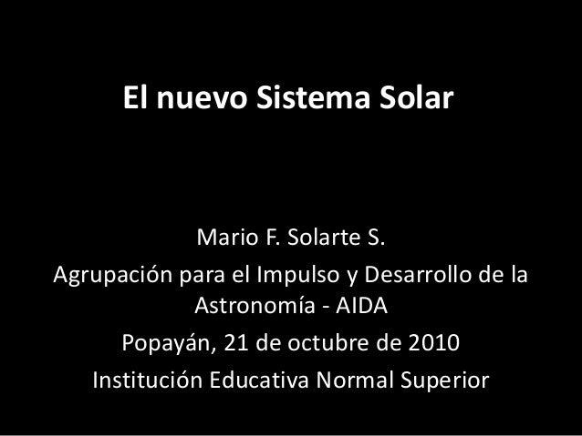 El nuevo Sistema Solar Mario F. Solarte S. Agrupación para el Impulso y Desarrollo de la Astronomía - AIDA Popayán, 21 de ...