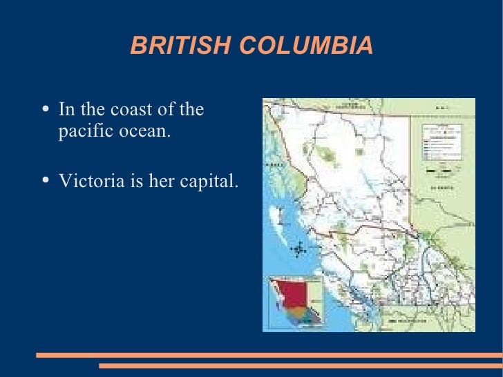 BRITISH COLUMBIA <ul><li>In the coast of the pacific ocean.  </li></ul><ul><li>Victoria is her capital. </li></ul>