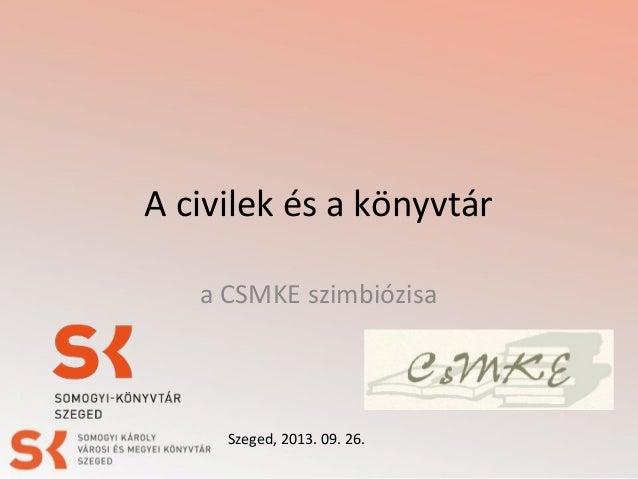 A civilek és a könyvtár a CSMKE szimbiózisa Szeged, 2013. 09. 26.