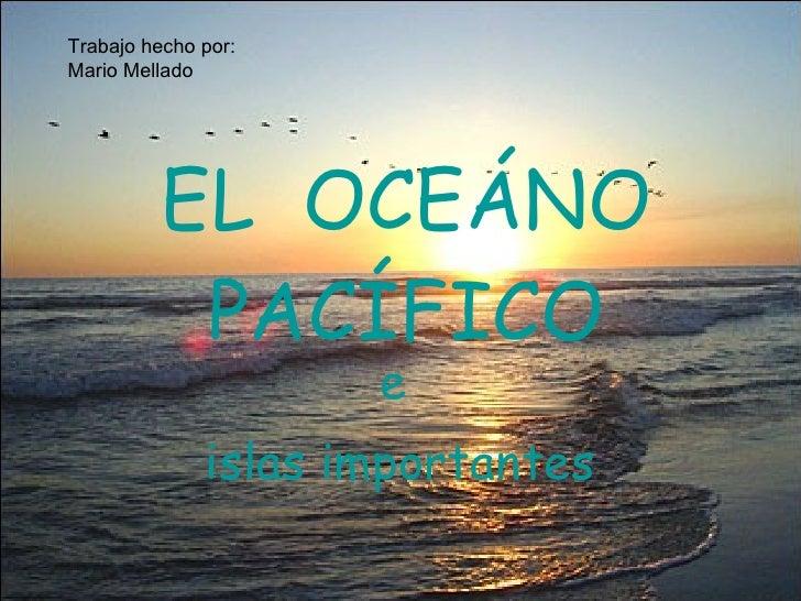 EL  OCEÁNO PACÍFICO e  islas importantes Trabajo hecho por: Mario Mellado