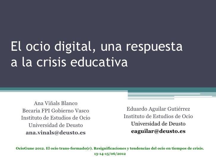 El ocio digital, una respuestaa la crisis educativa        Ana Viñals Blanco   Becaria FPI Gobierno Vasco                 ...