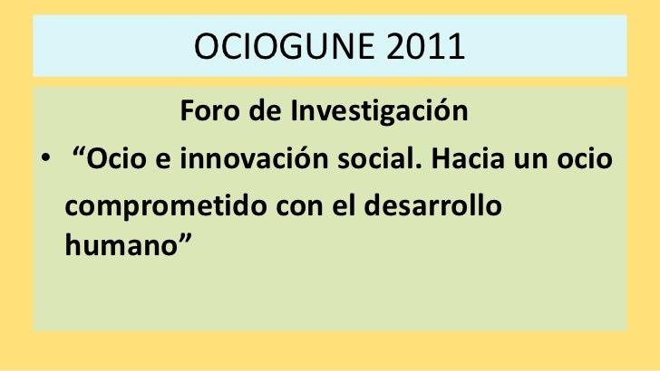 """OCIOGUNE 2011<br />Foro de Investigación <br /> """"Ocio e innovación social. Hacia un ocio <br /> comprometido con el desar..."""