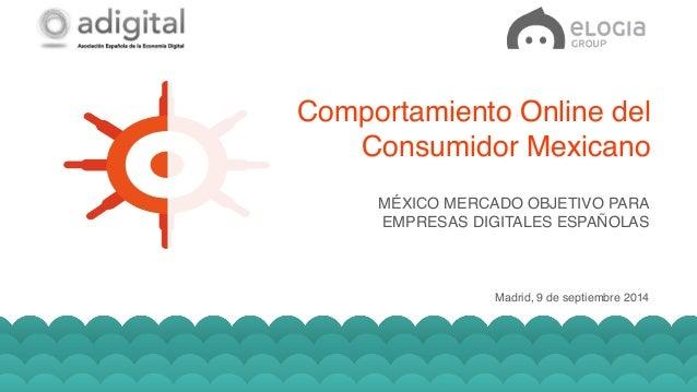 Comportamiento Online del  Consumidor Mexicano!  MÉXICO MERCADO OBJETIVO PARA  EMPRESAS DIGITALES ESPAÑOLAS!  Madrid, 9 de...