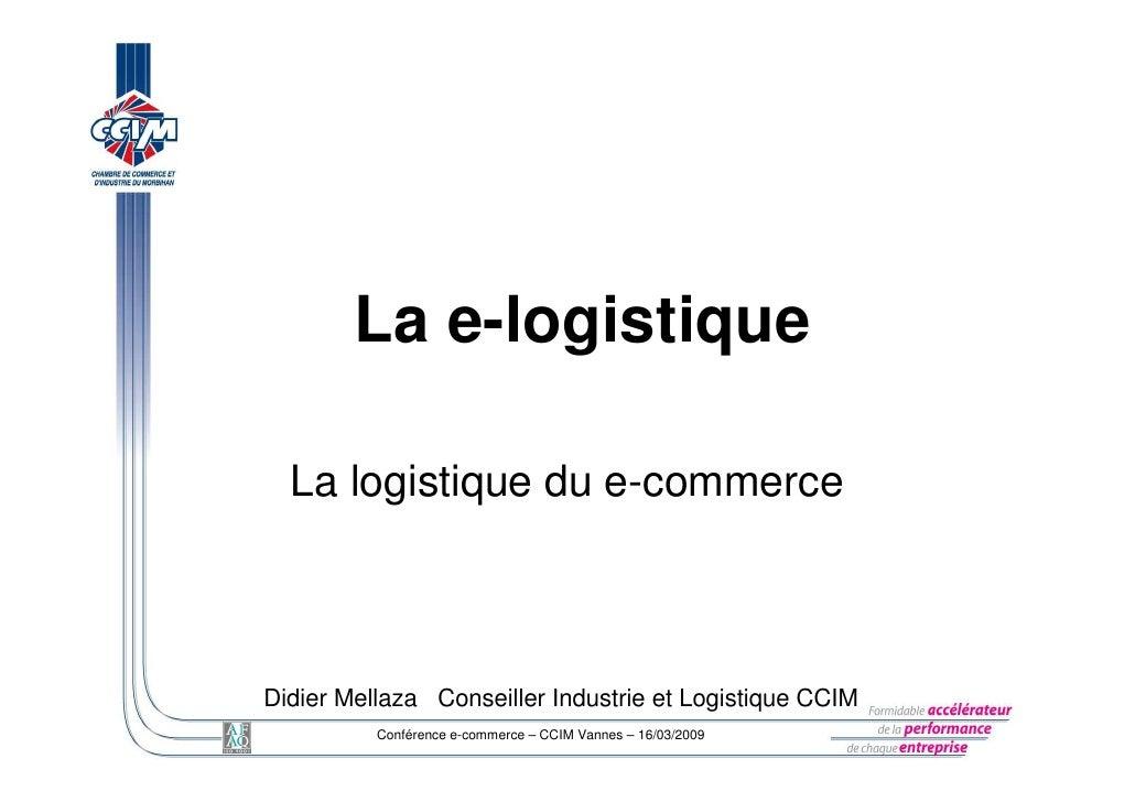 La e-logistique    La logistique du e-commerce    Didier Mellaza Conseiller Industrie et Logistique CCIM           Confére...