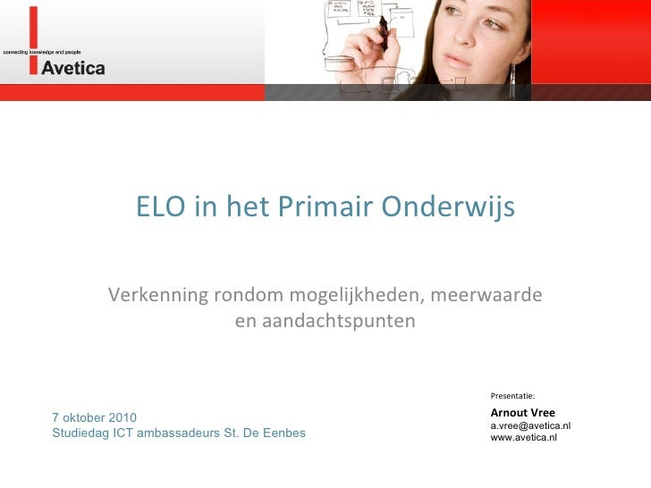 ELO in het Primair Onderwijs Verkenning rondom mogelijkheden, meerwaarde en aandachtspunten Presentatie: Arnout Vree a.vre...
