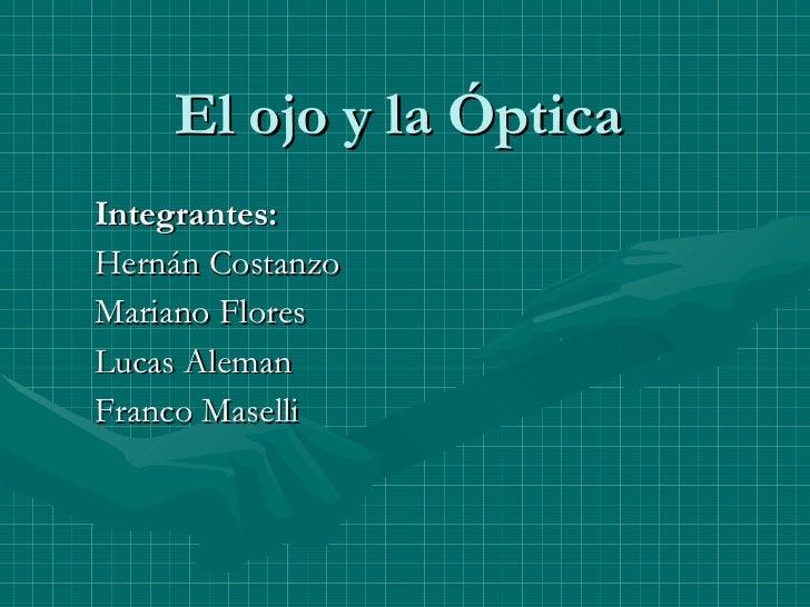 El ojo y la Óptica Integrantes: Hernán Costanzo Mariano Flores Lucas Aleman Franco Maselli
