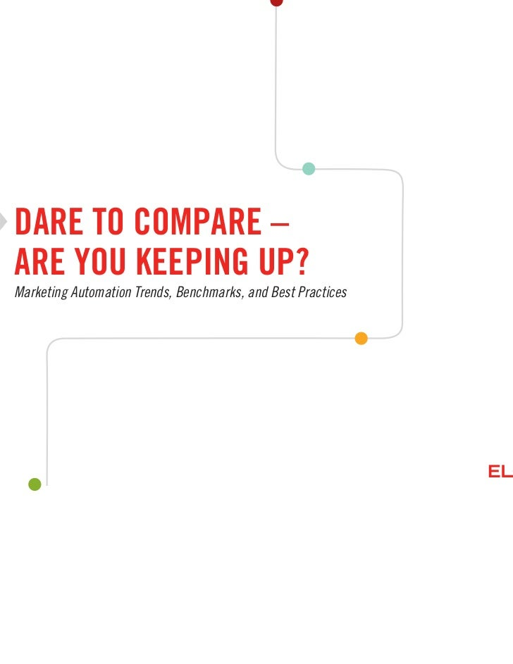 DARE TO COMPARE –ARE YOU KEEPING UP?Marketing Automation Trends, Benchmarks, and Best Practices                           ...