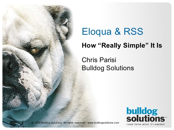 "Eloqua & RSS  How ""Really Simple"" It Is Chris Parisi Bulldog Solutions © 2008 Bulldog Solutions. All rights reserved.  www..."