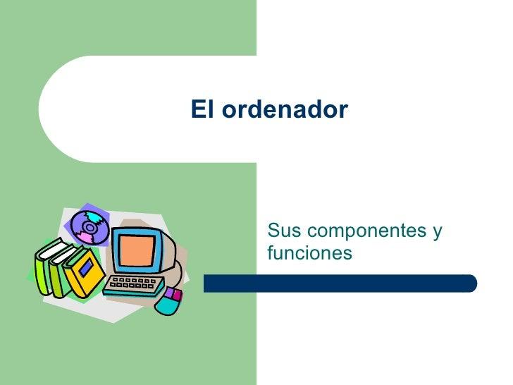 El ordenador Sus componentes y funciones