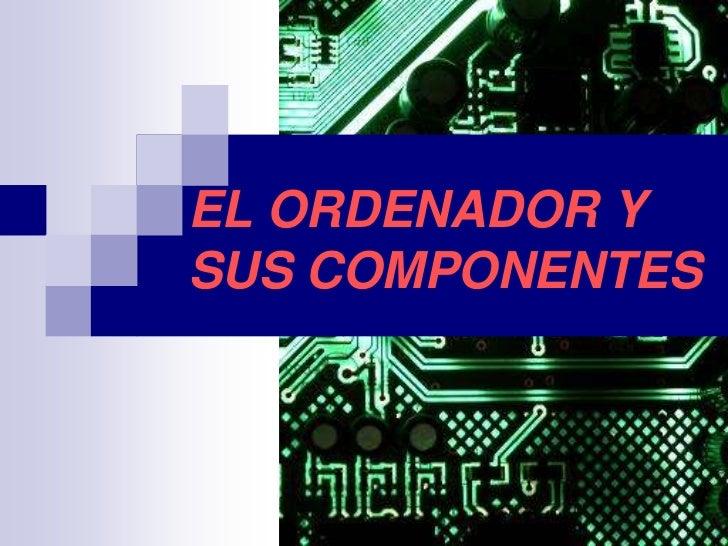 EL ORDENADOR YSUS COMPONENTES